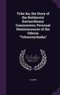 Tche-Ka, the Story of the Bolshevist Extraordinary Commission; Personal Reminiscences of the Odessa Tchrezvychaika
