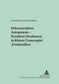 Dekonstruktive Autopoiesis - Paradoxe Strukturen in Kleists Trauerspiel Penthesilea