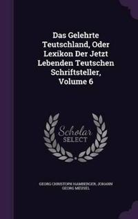 Das Gelehrte Teutschland, Oder Lexikon Der Jetzt Lebenden Teutschen Schriftsteller, Volume 6
