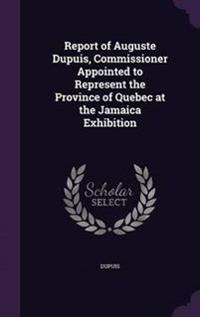 Report of Auguste Dupuis, Commissioner Appointed to Represent the Province of Quebec at the Jamaica Exhibition