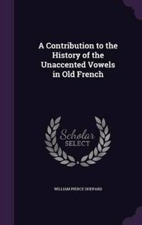 A Contribution to the History of the Unaccented Vowels in Old French