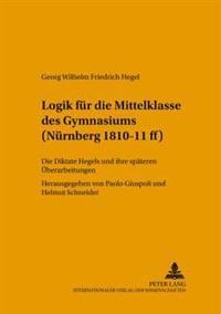 Logik Fuer Die Mittelklasse Des Gymnasiums (Nuernberg 1810-11 Ff): Die Diktate Hegels Und Ihre Spaeteren Ueberarbeitungen