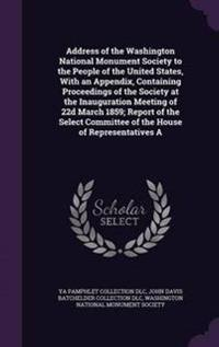 Address of the Washington National Monument Society to the People of the United States, with an Appendix, Containing Proceedings of the Society at the Inauguration Meeting of 22d March 1859; Report of the Select Committee of the House of Representatives a