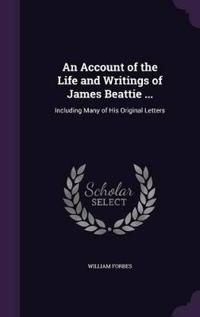 An Account of the Life and Writings of James Beattie, Including Many of His Original Letters