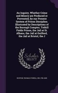 An Inquiry, Whether Crime and Misery Are Produced or Prevented, by Our Present System of Prison Discipline. Illustrated by Descriptions of the Borough Compter, Tothill Fields Prison, the Jail at St. Albans, the Jail at Guilford, the Jail at Bristol, the J