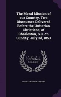 The Moral Mission of Our Country. Two Discourses Delivered Before the Unitarian Christians, of Charleston, S.C. on Sunday, July 3D, 1853