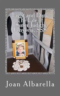Light and Dark the Life of Sister Judith Fenyvesi, SSS