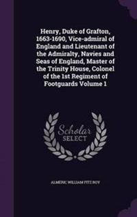Henry, Duke of Grafton, 1663-1690, Vice-Admiral of England and Lieutenant of the Admiralty, Navies and Seas of England, Master of the Trinity House, Colonel of the 1st Regiment of Footguards Volume 1
