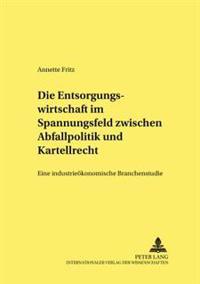 Die Entsorgungswirtschaft Im Spannungsfeld Zwischen Abfallpolitik Und Kartellrecht: Eine Industrieoekonomische Branchenstudie