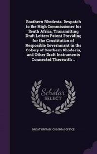 Southern Rhodesia. Despatch to the High Commissioner for South Africa, Transmitting Draft Letters Patent Providing for the Constitution of Resposible Government in the Colony of Southern Rhodesia, and Other Draft Instruments Connected Therewith ..