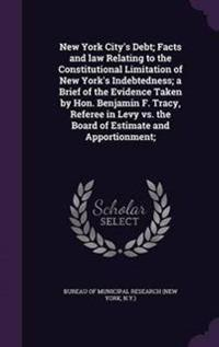 New York City's Debt; Facts and Law Relating to the Constitutional Limitation of New York's Indebtedness; A Brief of the Evidence Taken by Hon. Benjamin F. Tracy, Referee in Levy vs. the Board of Estimate and Apportionment;