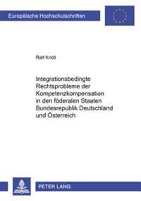 Integrationsbedingte Rechtsprobleme Der Kompetenzkompensation in Den Foederalen Staaten Bundesrepublik Deutschland Und Oesterreich