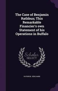 The Case of Benjamin Rathbun; This Remarkable Financier's Own Statement of His Operations in Buffalo