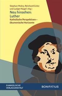 Neu Hinsehen: Luther: Katholische Perspektiven - Okumenische Horizonte