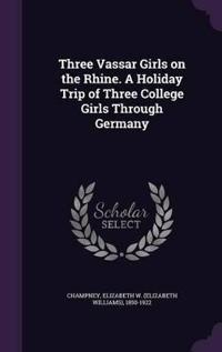 Three Vassar Girls on the Rhine. a Holiday Trip of Three College Girls Through Germany