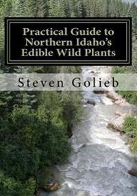 Practical Guide to Northern Idaho's Edible Wild Plants: A Survival Guide