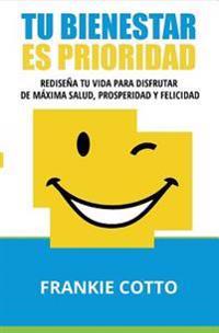 Tu Bienestar Es Prioridad: Redisena Tu Vida Para Disfrutar de Maxima Salud, Prosperidad y Felicidad