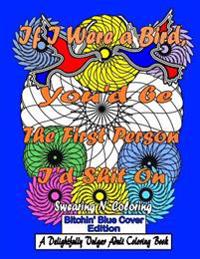 If I Were a Bird, You'd Be the First Person I'd Shit on: Bitchin' Blue Cover Edition: A Delightfully Vulgar Adult Coloring Book