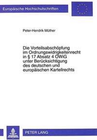 Die Vorteilsabschoepfung Im Ordnungswidrigkeitenrecht in 17 Absatz 4 Owig Unter Beruecksichtigung Des Deutschen Und Europaeischen Kartellrechts
