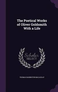 The Poetical Works of Oliver Goldsmith with a Life