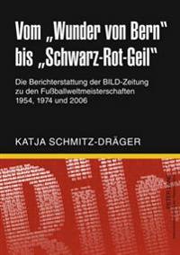 Vom «wunder Von Bern» Bis «schwarz-Rot-Geil»: Die Berichterstattung Der Bild-Zeitung Zu Den Fußballweltmeisterschaften 1954, 1974 Und 2006