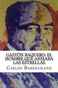 Gaston Baquero: El Hombre Que Ansiaba Las Estrellas