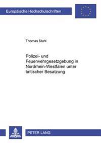 Polizei- Und Feuerwehrgesetzgebung in Nordrhein-Westfalen Unter Britischer Besatzung 1946-1953