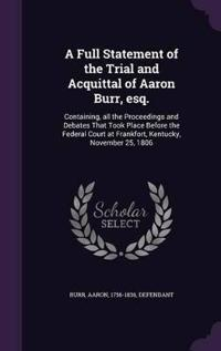 A Full Statement of the Trial and Acquittal of Aaron Burr, Esq.