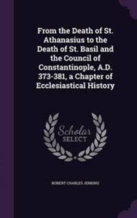From the Death of St. Athanasius to the Death of St. Basil and the Council of Constantinople, A.D. 373-381, a Chapter of Ecclesiastical History