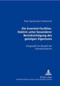 Die Essential-Facilities-Doktrin Unter Besonderer Beruecksichtigung Des Geistigen Eigentums: Dargestellt Am Beispiel Des Eisenbahnsektors