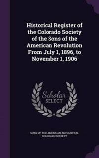 Historical Register of the Colorado Society of the Sons of the American Revolution from July 1, 1896, to November 1, 1906