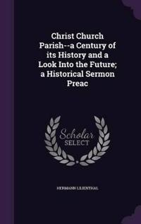 Christ Church Parish--A Century of Its History and a Look Into the Future; A Historical Sermon Preac