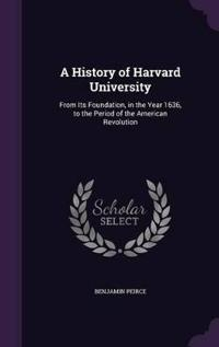 A History of Harvard University from Its Foundation, in the Year 1636, to the Period of the American Revolution