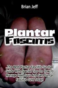 Plantar Fasciitis: The Best Plantar Fasciitis Survival Guide with Special Tips O