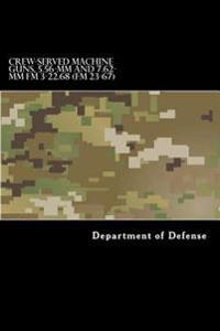 Crew-Served Machine Guns, 5.56-MM and 7.62-MM FM 3-22.68 (FM 23-67)