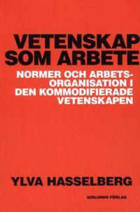 Vetenskap som arbete : normer och arbetsorganisation i den kommodifierade vetenskapen - Ylva Hasselberg pdf epub