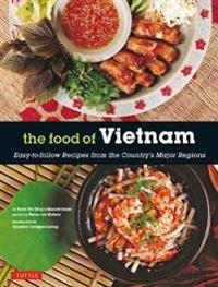 The Food of Vietnam: Easy-To-Follow Recipes from the Country's Major Regions [Vietnamese Cookbook with Over 80 Recipes]