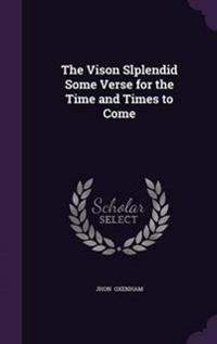 The Vison Slplendid Some Verse for the Time and Times to Come