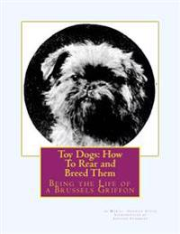 Toy Dogs: How to Rear and Breed Them: Being the Life of a Brussels Griffon