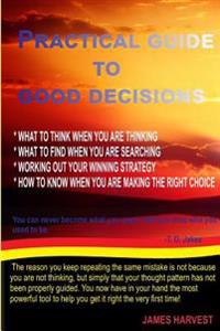 Practical Guide to Good Decisions: What to Think When You Are Thinking