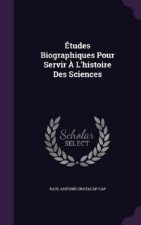 Etudes Biographiques Pour Servir A L'Histoire Des Sciences