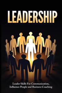 Leadership: Leadership Skills for Communication, Influencing People, and Business Coaching