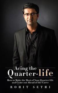 Acing the Quarter-Life: How to Make the Most of Your Quarter-Life and Come Out Ahead of the Curve