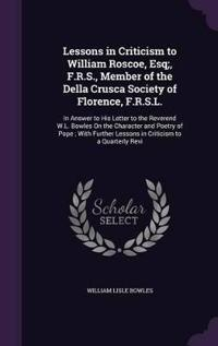 Lessons in Criticism to William Roscoe, Esq;, F.R.S., Member of the Della Crusca Society of Florence, F.R.S.L.