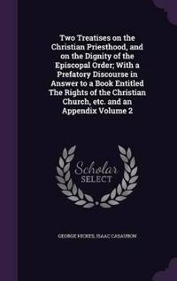 Two Treatises on the Christian Priesthood, and on the Dignity of the Episcopal Order; With a Prefatory Discourse in Answer to a Book Entitled the Rights of the Christian Church, Etc. and an Appendix Volume 2