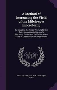 A Method of Increasing the Yield of the Milch-Cow [Microform]