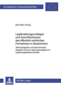 Legitimationsgrundlagen Und Zukunftschancen Des Oeffentlich-Rechtlichen Fernsehens: Technologische Und Oekonomische Aspekte Und Ein Leistungsvergleich
