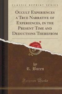 Occult Experiences a True Narrative of Experiences, in the Present Time and Deductions Therefrom (Classic Reprint)