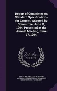 Report of Committee on Standard Specifications for Cement, Adopted by Committee, June 11, 1904, Presented at the Annual Meeting, June 17, 1904