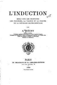 L'Induction, Essai Sur Les Principes, Les Procedes, La Valeur Et La Portee de La Methode